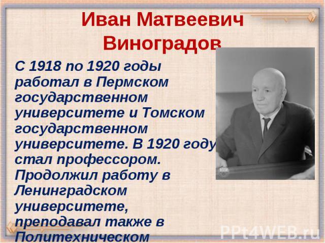 С 1918 по 1920 годы работал в Пермском государственном университете и Томском государственном университете. В 1920 году стал профессором. Продолжил работу в Ленинградском университете, преподавал также в Политехническом институте (1920—1934). С 1918…