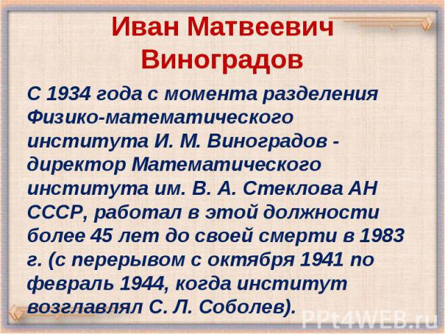 C 1934 года с момента разделения Физико-математического института И. М. Виноградов - директор Математического института им. В. А. Стеклова АН СССР, работал в этой должности более 45 лет до своей смерти в 1983 г. (с перерывом с октября 1941 по феврал…