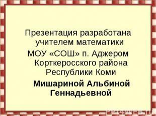 Презентация разработана учителем математики МОУ «СОШ» п. Аджером Корткеросского