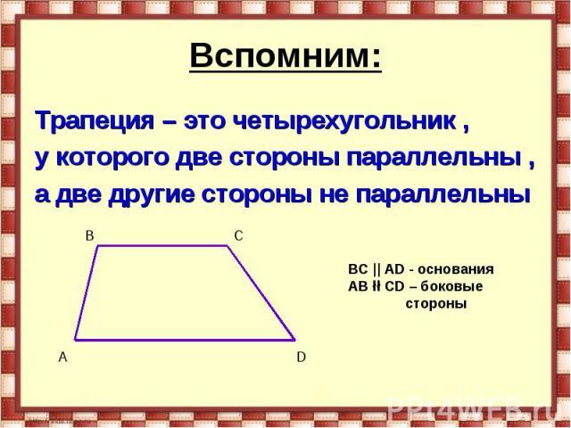 Вспомним: Трапеция – это четырехугольник , у которого две стороны параллельны , а две другие стороны не параллельны