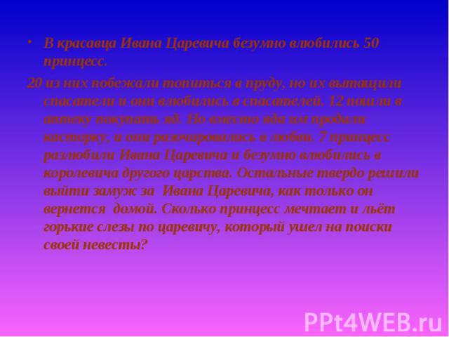 В красавца Ивана Царевича безумно влюбились 50 принцесс. В красавца Ивана Царевича безумно влюбились 50 принцесс. 20 из них побежали топиться в пруду, но их вытащили спасатели и они влюбились в спасателей. 12 пошли в аптеку покупать яд. Но вместо яд…