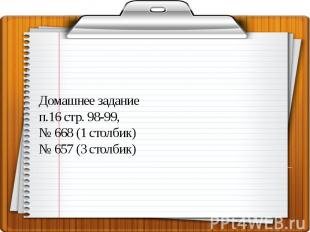 Домашнее задание п.16 стр. 98-99, № 668 (1 столбик) № 657 (3 столбик)