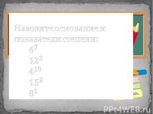 Назовите основание и показатели степени: