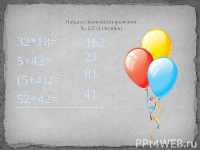 Найдите значение выражения № 657 (1 столбик) 32*18= 5+42= (5+4)2= 52+42=