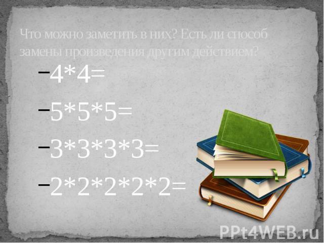 Что можно заметить в них? Есть ли способ замены произведения другим действием? 4*4= 5*5*5= 3*3*3*3= 2*2*2*2*2=