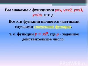 Вы знакомы с функциями у=х, у=х2, у=хЗ, y=1/х и т. д. Вы знакомы с функциями у=х