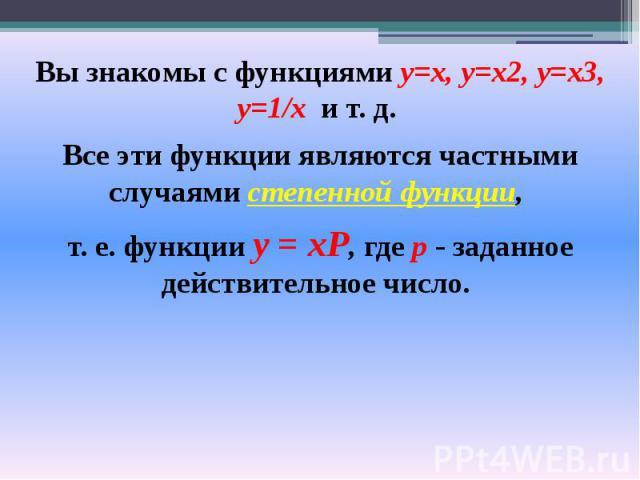 Вы знакомы с функциями у=х, у=х2, у=хЗ, y=1/х и т. д. Вы знакомы с функциями у=х, у=х2, у=хЗ, y=1/х и т. д. Все эти функции являются частными случаями степенной функции, т. е. функции у = хР, где р - заданное действительное число.