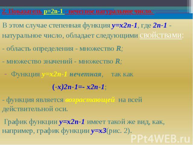 2. Показатель р=2n-1 - нечетное натуральное число. В этом случае степенная функция y=х2n-1, где 2n-1 - натуральное число, обладает следующими свойствами: - область определения - множество R; - множество значений - множество R; Функция y=х2n-1 нечетн…