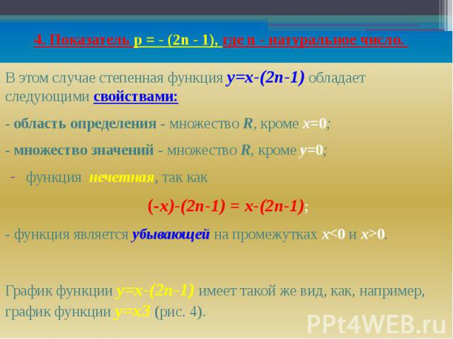 4. Показатель р = - (2n - 1), где n - натуральное число. В этом случае степенная функция y=х-(2n-1) обладает следующими свойствами: - область определения - множество R, кроме х=0; - множество значений - множество R, кроме у=0; функция нечетная, так …
