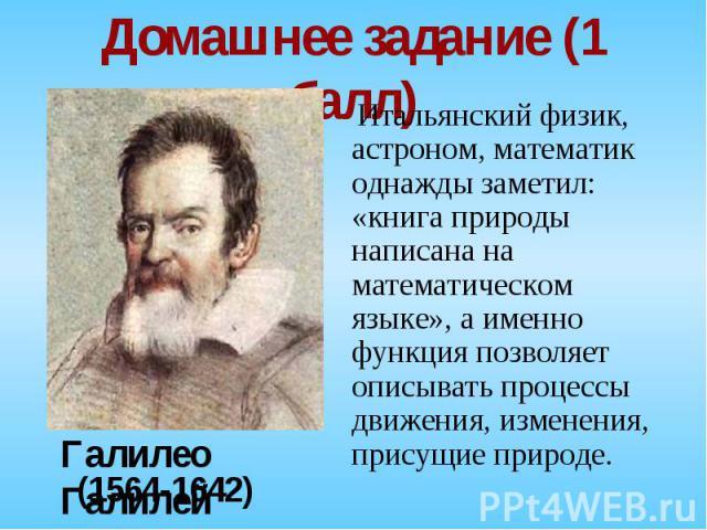 Итальянский физик, астроном, математик однажды заметил: «книга природы написана на математическом языке», а именно функция позволяет описывать процессы движения, изменения, присущие природе. Итальянский физик, астроном, математик однажды заметил: «к…