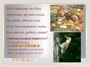 8∙6=48 (к.) Раз к зайчонку на обед Прискакал дружок-сосед. На пенёк зайчата сели