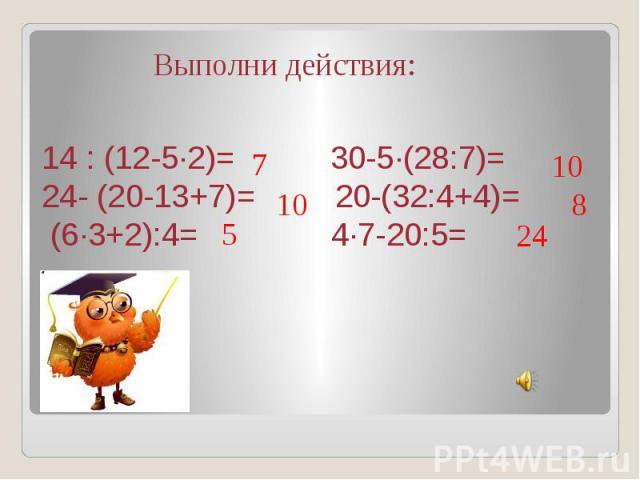 14 : (12-5∙2)= 30-5∙(28:7)= 24- (20-13+7)= 20-(32:4+4)= (6∙3+2):4= 4∙7-20:5= Выполни действия: