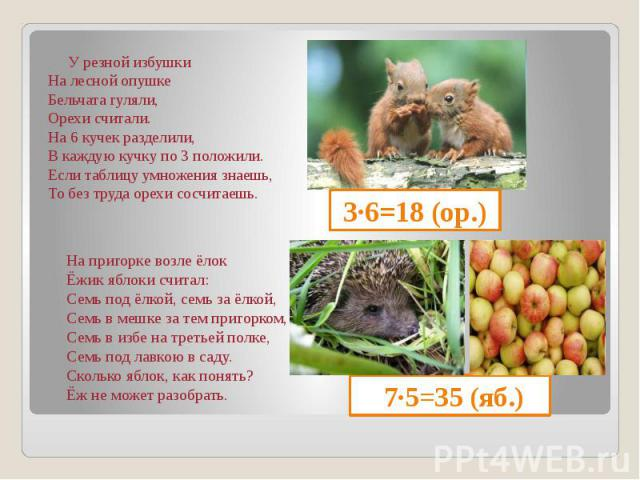 7∙5=35 (яб.) У резной избушки На лесной опушке Бельчата гуляли, Орехи считали. На 6 кучек разделили, В каждую кучку по 3 положили. Если таблицу умножения знаешь, То без труда орехи сосчитаешь.