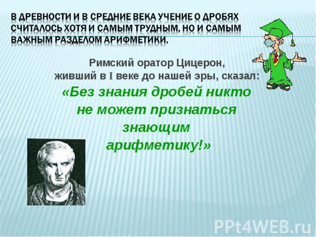 Римский оратор Цицерон, Римский оратор Цицерон, живший в I веке до нашей эры, сказал: «Без знания дробей никто не может признаться знающим арифметику!»