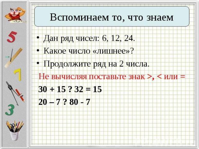 Дан ряд чисел: 6, 12, 24. Дан ряд чисел: 6, 12, 24. Какое число «лишнее»? Продолжите ряд на 2 числа. Не вычисляя поставьте знак >, < или = 30 + 15 ? 32 = 15 20 – 7 ? 80 - 7