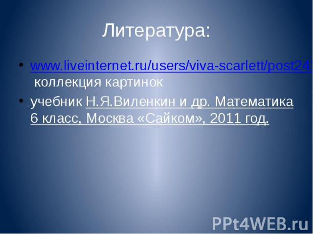 Литература: www.liveinternet.ru/users/viva-scarlett/post241984614 коллекция картинок учебник Н.Я.Виленкин и др. Математика 6 класс, Москва «Сайком», 2011 год.