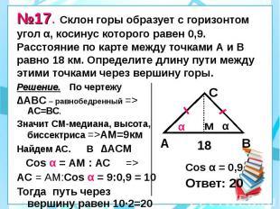 №17. Склон горы образует с горизонтом угол α, косинус которого равен 0,9. Рассто