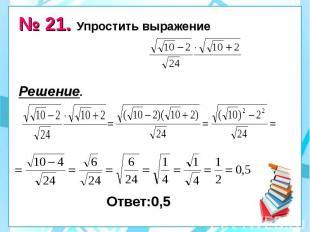№ 21. Упростить выражение Решение. Ответ:0,5