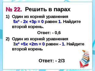 № 22. Решить в парах Один из корней уравнения 5х² - 2х +3р = 0 равен 1. Найдите