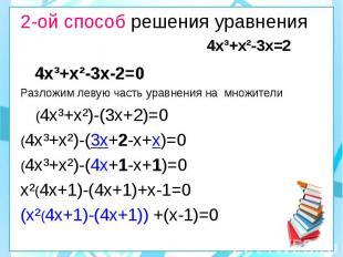 2-ой способ решения уравнения 4х³+х²-3х=2 4х³+х²-3х-2=0 Разложим левую часть ура