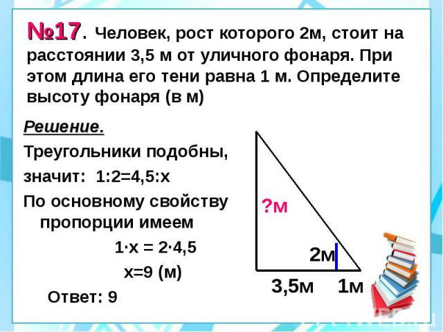 №17. Человек, рост которого 2м, стоит на расстоянии 3,5 м от уличного фонаря. При этом длина его тени равна 1 м. Определите высоту фонаря (в м) Решение. Треугольники подобны, значит: 1:2=4,5:х По основному свойству пропорции имеем 1·х = 2·4,5 х=9 (м…