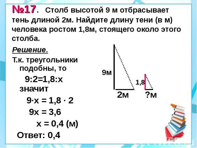 №17. Столб высотой 9 м отбрасывает тень длиной 2м. Найдите длину тени (в м) человека ростом 1,8м, стоящего около этого столба. Решение. Т.к. треугольники подобны, то 9:2=1,8:х значит 9·х = 1,8 · 2 9х = 3,6 х = 0,4 (м) Ответ: 0,4
