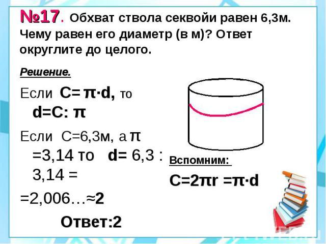 №17. Обхват ствола секвойи равен 6,3м. Чему равен его диаметр (в м)? Ответ округлите до целого. Решение. Если С= π·d, то d=С: π Если С=6,3м, а π =3,14 то d= 6,3 : 3,14 = =2,006…≈2 Ответ:2