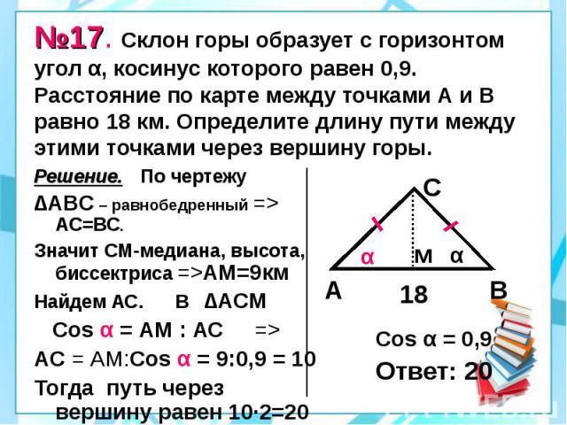 №17. Склон горы образует с горизонтом угол α, косинус которого равен 0,9. Расстояние по карте между точками А и В равно 18 км. Определите длину пути между этими точками через вершину горы. Решение. По чертежу ∆АВС – равнобедренный => АС=ВС. Значи…