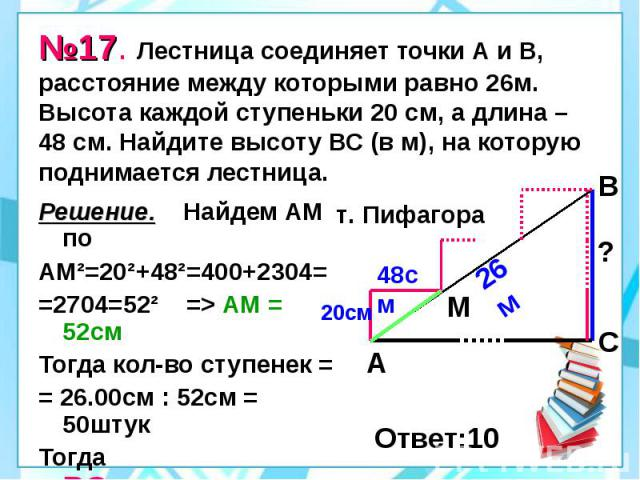 №17. Лестница соединяет точки А и В, расстояние между которыми равно 26м. Высота каждой ступеньки 20 см, а длина – 48 см. Найдите высоту ВС (в м), на которую поднимается лестница. Решение. Найдем АМ по АМ²=20²+48²=400+2304= =2704=52² => АМ = 52см…