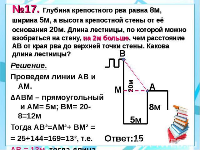 №17. Глубина крепостного рва равна 8м, ширина 5м, а высота крепостной стены от её основания 20м. Длина лестницы, по которой можно взобраться на стену, на 2м больше, чем расстояние АВ от края рва до верхней точки стены. Какова длина лестницы? Решение…