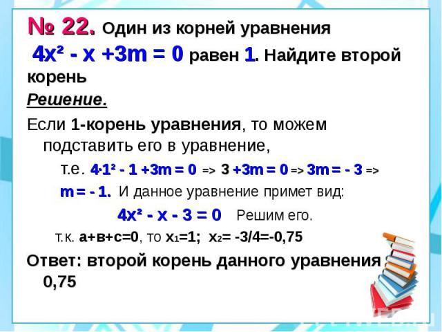 № 22. Один из корней уравнения 4х² - х +3m = 0 равен 1. Найдите второй корень Решение. Если 1-корень уравнения, то можем подставить его в уравнение, т.е. 4·1² - 1 +3m = 0 => 3 +3m = 0 => 3m = - 3 => m = - 1. И данное уравнение примет вид: 4…