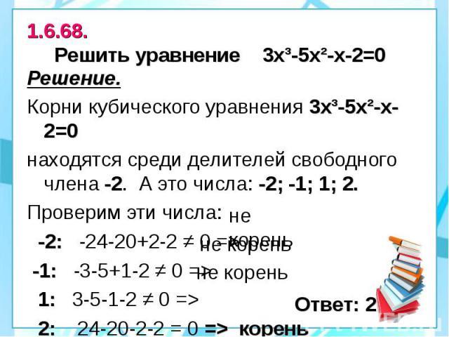 1.6.68. Решить уравнение 3х³-5х²-х-2=0 Решение. Корни кубического уравнения 3х³-5х²-х-2=0 находятся среди делителей свободного члена -2. А это числа: -2; -1; 1; 2. Проверим эти числа: -2: -24-20+2-2 ≠ 0 => -1: -3-5+1-2 ≠ 0 => 1: 3-5-1-2 ≠ 0 =&…