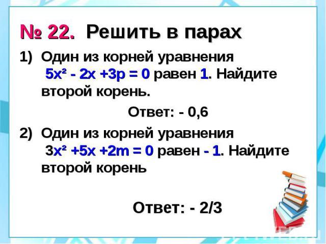 № 22. Решить в парах Один из корней уравнения 5х² - 2х +3р = 0 равен 1. Найдите второй корень. Ответ: - 0,6 Один из корней уравнения 3х² +5х +2m = 0 равен - 1. Найдите второй корень Ответ: - 2/3