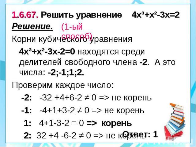 1.6.67. Решить уравнение 4х³+х²-3х=2 Решение. Корни кубического уравнения 4х³+х²-3х-2=0 находятся среди делителей свободного члена -2. А это числа: -2;-1;1;2. Проверим каждое число: -2: -32 +4+6-2 ≠ 0 => не корень -1: -4+1+3-2 ≠ 0 => не корень…