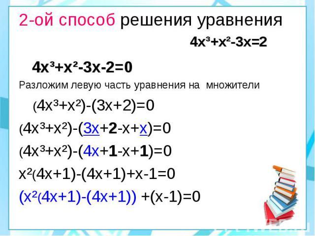 2-ой способ решения уравнения 4х³+х²-3х=2 4х³+х²-3х-2=0 Разложим левую часть уравнения на множители (4х³+х²)-(3х+2)=0 (4х³+х²)-(3х+2-х+х)=0 (4х³+х²)-(4х+1-х+1)=0 х²(4х+1)-(4х+1)+х-1=0 (х²(4х+1)-(4х+1)) +(х-1)=0