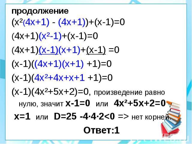 продолжение (х²(4х+1) - (4х+1))+(х-1)=0 (4х+1)(х²-1)+(х-1)=0 (4х+1)(х-1)(х+1)+(х-1) =0 (х-1)((4х+1)(х+1) +1)=0 (х-1)(4х²+4х+х+1 +1)=0 (х-1)(4х²+5х+2)=0, произведение равно нулю, значит х-1=0 или 4х²+5х+2=0 х=1 или D=25 -4·4·2<0 => нет корней. …