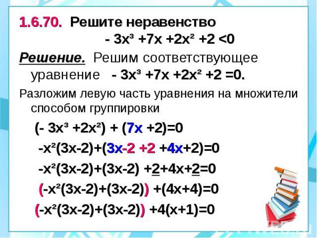 1.6.70. Решите неравенство - 3х³ +7х +2х² +2 <0 Решение. Решим соответствующее уравнение - 3х³ +7х +2х² +2 =0. Разложим левую часть уравнения на множители способом группировки (- 3х³ +2х²) + (7х +2)=0 -х²(3х-2)+(3х-2 +2 +4х+2)=0 -х²(3х-2)+(3х-2) …