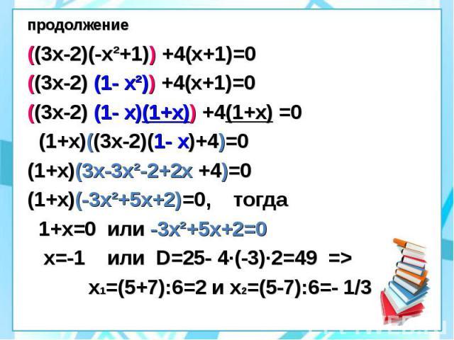 продолжение ((3х-2)(-х²+1)) +4(х+1)=0 ((3х-2) (1- х²)) +4(х+1)=0 ((3х-2) (1- х)(1+х)) +4(1+х) =0 (1+х)((3х-2)(1- х)+4)=0 (1+х)(3х-3х²-2+2х +4)=0 (1+х)(-3х²+5х+2)=0, тогда 1+х=0 или -3х²+5х+2=0 х=-1 или D=25- 4·(-3)·2=49 => х1=(5+7):6=2 и х2=(5-7)…