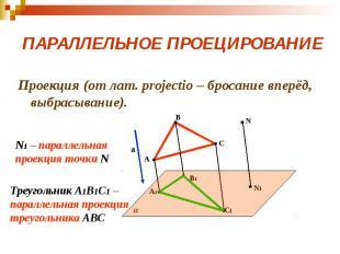 ПАРАЛЛЕЛЬНОЕ ПРОЕЦИРОВАНИЕ Проекция (от лат. projectio – бросание вперёд, выбрас
