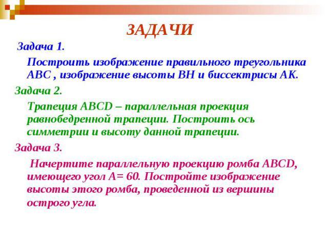 ЗАДАЧИ Задача 1. Построить изображение правильного треугольника ABC , изображение высоты BH и биссектрисы АK. Задача 2. Трапеция ABCD – параллельная проекция равнобедренной трапеции. Построить ось симметрии и высоту данной трапеции. Задача 3. Начерт…