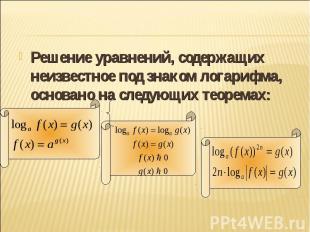Решение уравнений, содержащих неизвестное под знаком логарифма, основано на след