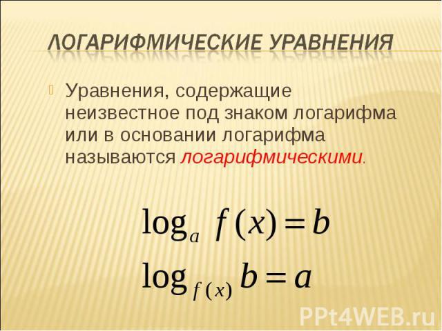 Уравнения, содержащие неизвестное под знаком логарифма или в основании логарифма называются логарифмическими. Уравнения, содержащие неизвестное под знаком логарифма или в основании логарифма называются логарифмическими.