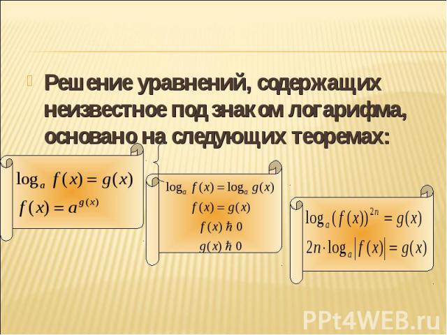 Решение уравнений, содержащих неизвестное под знаком логарифма, основано на следующих теоремах: Решение уравнений, содержащих неизвестное под знаком логарифма, основано на следующих теоремах: