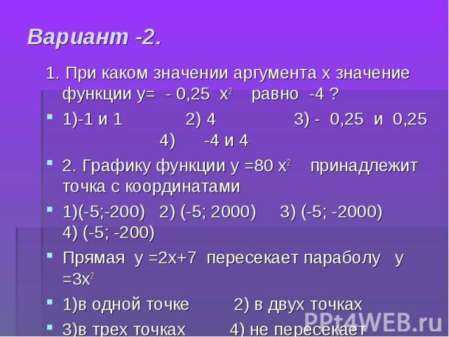 1. При каком значении аргумента х значение функции у= - 0,25 х2 равно -4 ? 1. При каком значении аргумента х значение функции у= - 0,25 х2 равно -4 ? 1)-1 и 1 2) 4 3) - 0,25 и 0,25 4) -4 и 4 2. Графику функции у =80 х2 принадлежит точка с координата…