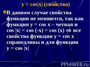 y = cos x  (свойства) В данном случае свойства функции не меняются, так как функ