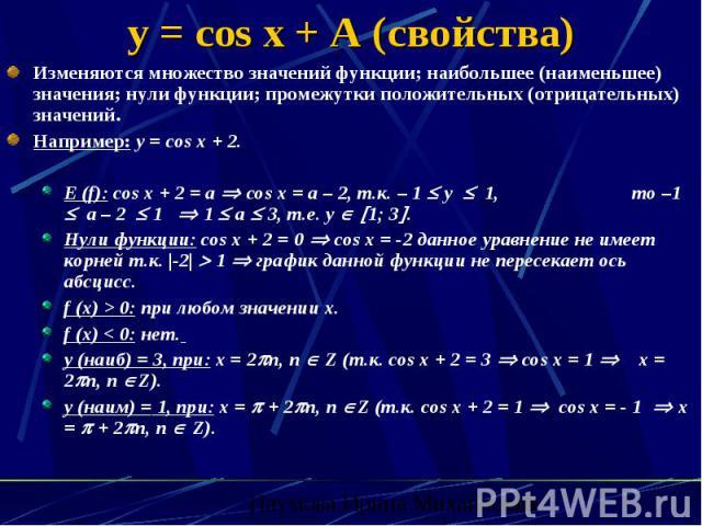 y = cos x + A (свойства) Изменяются множество значений функции; наибольшее (наименьшее) значения; нули функции; промежутки положительных (отрицательных) значений. Например: y = cos x + 2. E (f): cos x + 2 = a cos x = a – 2, т.к. – 1 y 1, то –1 а – 2…