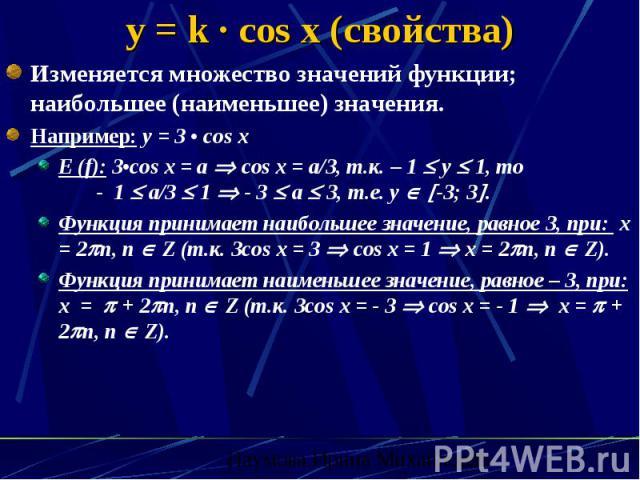 y = k · cos x (свойства) Изменяется множество значений функции; наибольшее (наименьшее) значения. Например: y = 3 • cos x E (f): 3•cos x = a cos x = a/3, т.к. – 1 y 1, то - 1 a/3 1 - 3 a 3, т.е. y -3; 3 . Функция принимает наибольшее значение, равно…