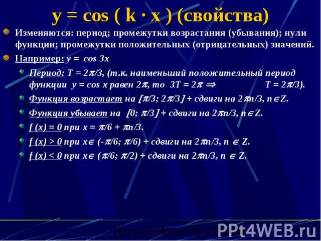 y = cos ( k · x ) (свойства) Изменяются: период; промежутки возрастания (убывания); нули функции; промежутки положительных (отрицательных) значений. Например: y = cos 3x Период: Т = 2 /3, (т.к. наименьший положительный период функции y = cos x равен…