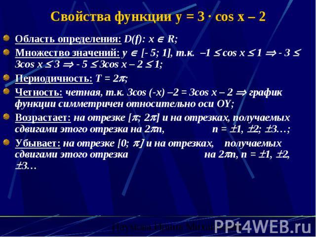 Свойства функции y = 3 · cos x – 2 Область определения: D(f): х R; Множество значений: y [- 5; 1], т.к. –1 cos x 1 - 3 3cos x 3 - 5 3cos x – 2 1; Периодичность: Т = 2 ; Четность: четная, т.к. 3сos (-x) –2 = 3cos x – 2 график функции симметричен отно…