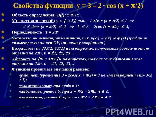 Свойства функции y = 3 – 2 · cos (x + /2) Область определения: D(f): x R; Множество значений: y 1; 5 , т.к. –1 cos (x + /2) 1 –2 2cos (x + /2) 2 1 3 – 2cos (x + /2) 5; Периодичность: Т = 2 ; Четность: ни четная, ни нечетная, т.к. у(-х) у(х) -у (х) (…